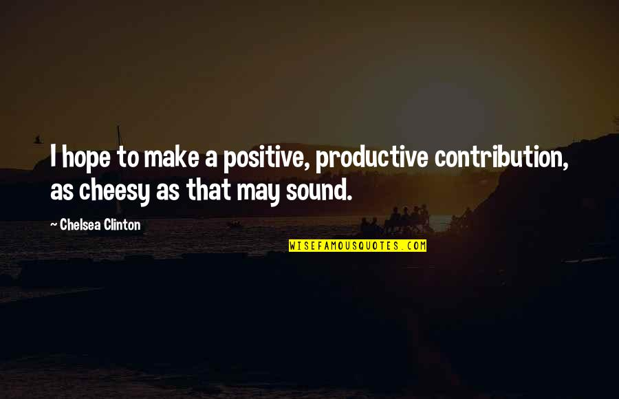 Flago Quotes By Chelsea Clinton: I hope to make a positive, productive contribution,