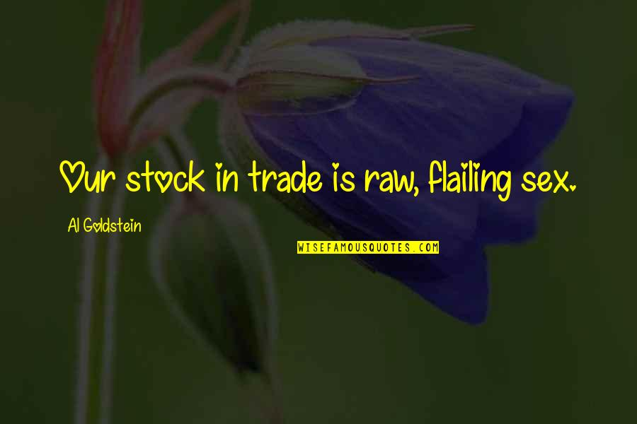 Flailing Quotes By Al Goldstein: Our stock in trade is raw, flailing sex.