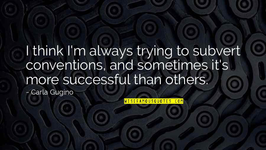 Flailing Quotes By Carla Gugino: I think I'm always trying to subvert conventions,