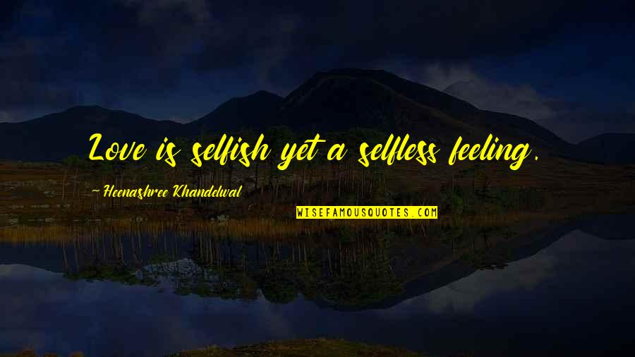 Flailing Quotes By Heenashree Khandelwal: Love is selfish yet a selfless feeling.