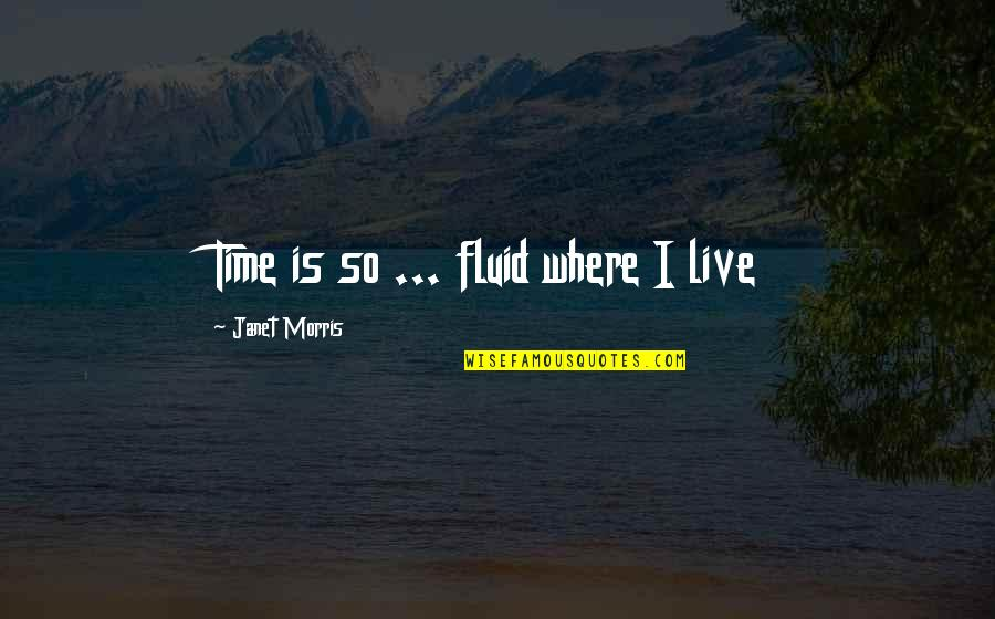 Flailing Quotes By Janet Morris: Time is so ... fluid where I live
