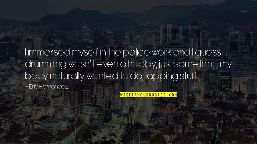 Flajsman Quotes By Eric Hernandez: I immersed myself in the police work and