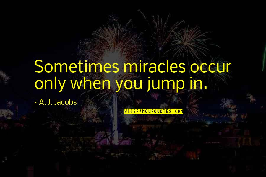 Flambards Quotes By A. J. Jacobs: Sometimes miracles occur only when you jump in.