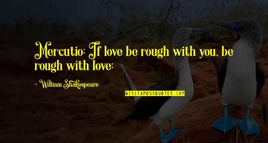 Flambards Quotes By William Shakespeare: Mercutio: If love be rough with you, be