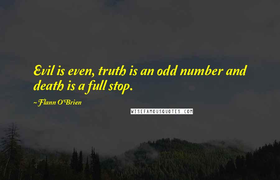 Flann O'Brien quotes: Evil is even, truth is an odd number and death is a full stop.