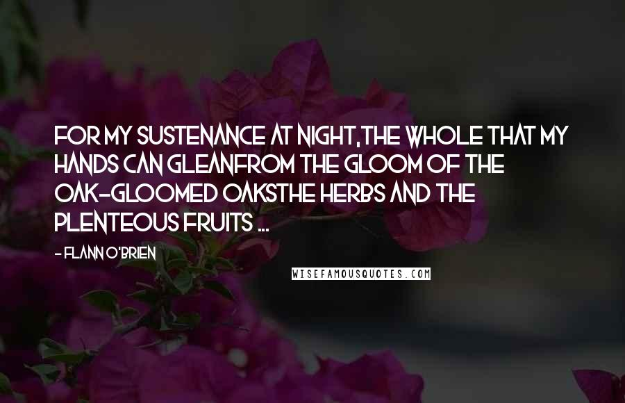 Flann O'Brien quotes: For my sustenance at night,the whole that my hands can gleanfrom the gloom of the oak-gloomed oaksthe herbs and the plenteous fruits ...