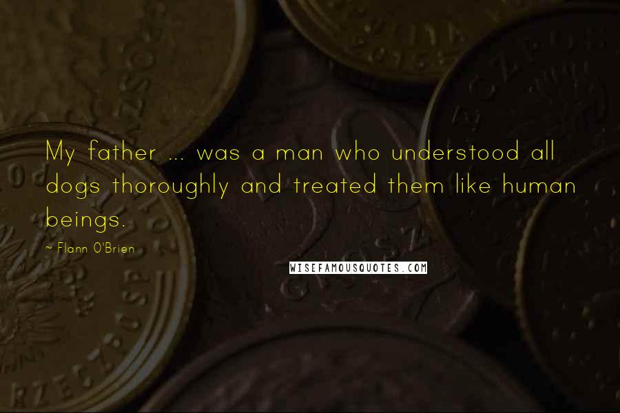 Flann O'Brien quotes: My father ... was a man who understood all dogs thoroughly and treated them like human beings.