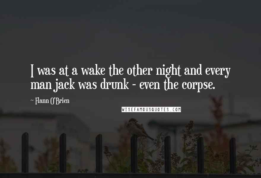 Flann O'Brien quotes: I was at a wake the other night and every man jack was drunk - even the corpse.
