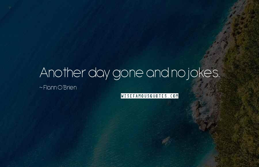 Flann O'Brien quotes: Another day gone and no jokes.