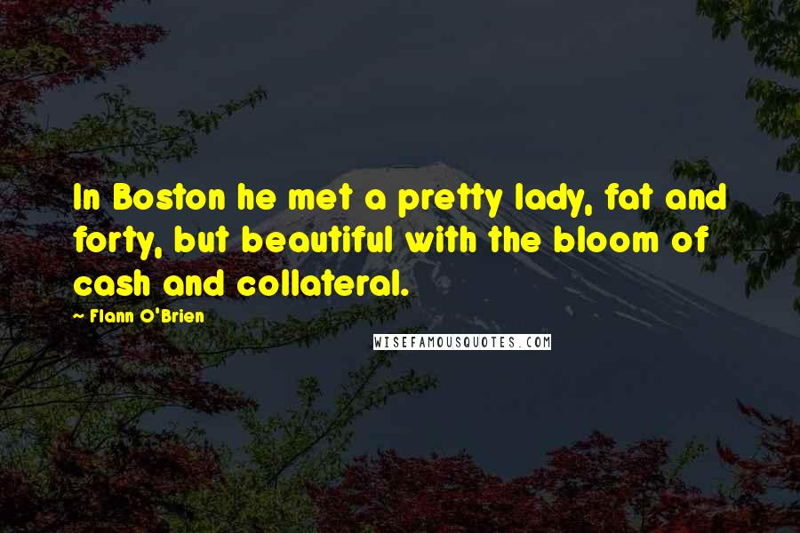 Flann O'Brien quotes: In Boston he met a pretty lady, fat and forty, but beautiful with the bloom of cash and collateral.