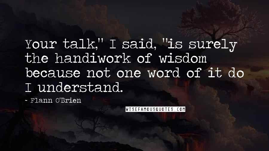 """Flann O'Brien quotes: Your talk,"""" I said, """"is surely the handiwork of wisdom because not one word of it do I understand."""