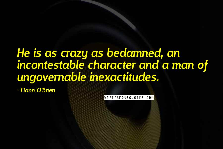 Flann O'Brien quotes: He is as crazy as bedamned, an incontestable character and a man of ungovernable inexactitudes.