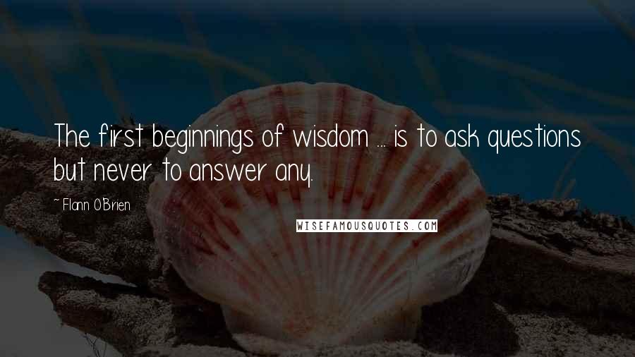 Flann O'Brien quotes: The first beginnings of wisdom ... is to ask questions but never to answer any.
