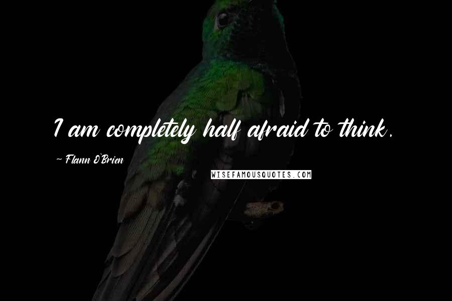 Flann O'Brien quotes: I am completely half afraid to think.