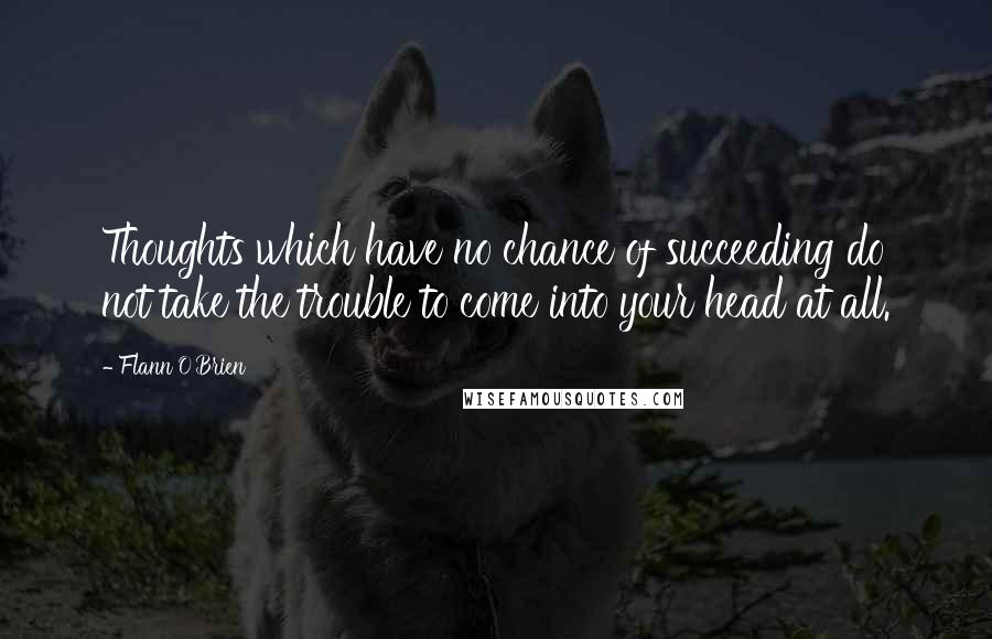 Flann O'Brien quotes: Thoughts which have no chance of succeeding do not take the trouble to come into your head at all.