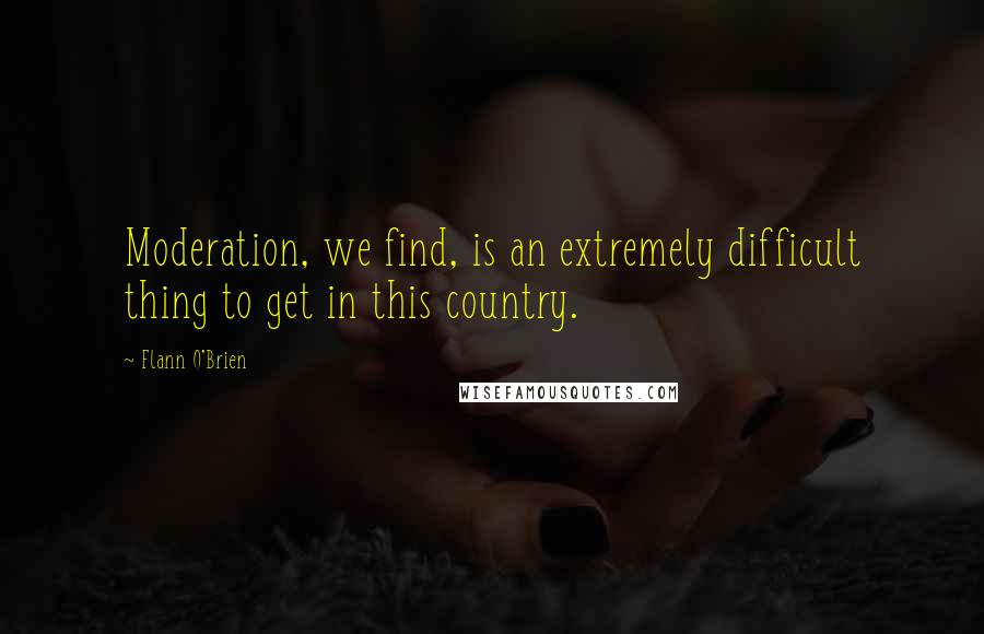 Flann O'Brien quotes: Moderation, we find, is an extremely difficult thing to get in this country.