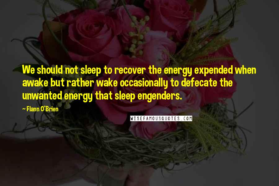 Flann O'Brien quotes: We should not sleep to recover the energy expended when awake but rather wake occasionally to defecate the unwanted energy that sleep engenders.