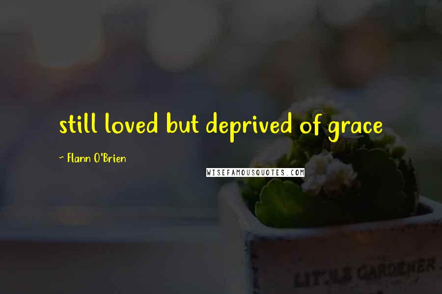Flann O'Brien quotes: still loved but deprived of grace