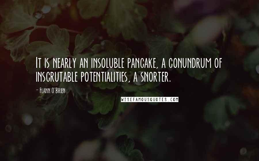 Flann O'Brien quotes: It is nearly an insoluble pancake, a conundrum of inscrutable potentialities, a snorter.