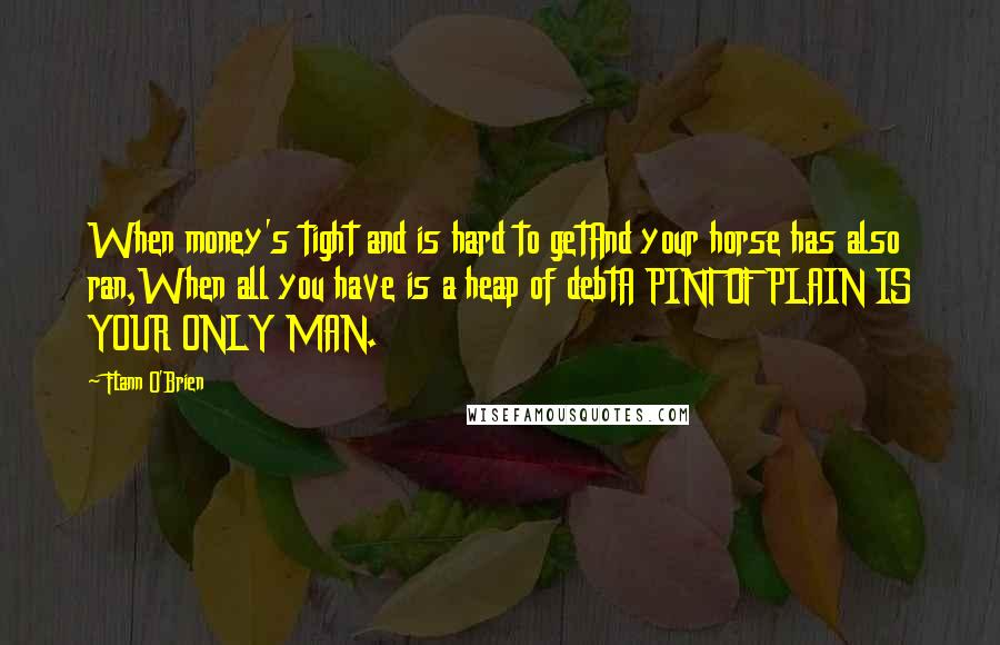 Flann O'Brien quotes: When money's tight and is hard to getAnd your horse has also ran,When all you have is a heap of debtA PINT OF PLAIN IS YOUR ONLY MAN.