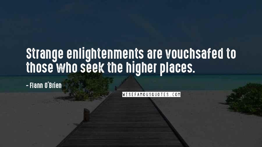 Flann O'Brien quotes: Strange enlightenments are vouchsafed to those who seek the higher places.