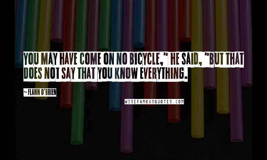 """Flann O'Brien quotes: You may have come on no bicycle,"""" he said, """"but that does not say that you know everything."""