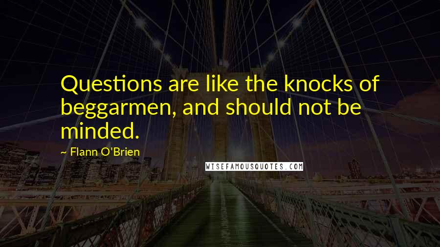 Flann O'Brien quotes: Questions are like the knocks of beggarmen, and should not be minded.