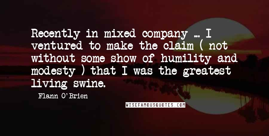 Flann O'Brien quotes: Recently in mixed company ... I ventured to make the claim ( not without some show of humility and modesty ) that I was the greatest living swine.