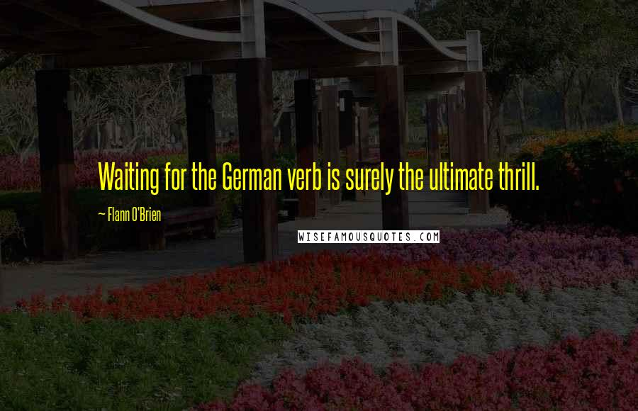 Flann O'Brien quotes: Waiting for the German verb is surely the ultimate thrill.