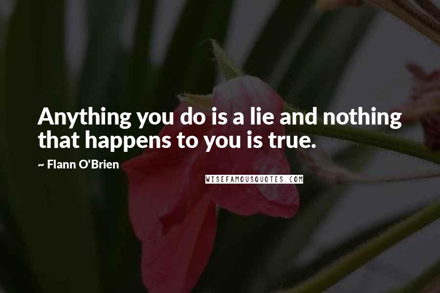 Flann O'Brien quotes: Anything you do is a lie and nothing that happens to you is true.