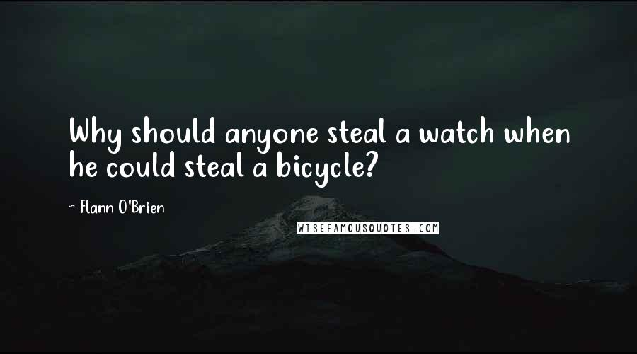 Flann O'Brien quotes: Why should anyone steal a watch when he could steal a bicycle?