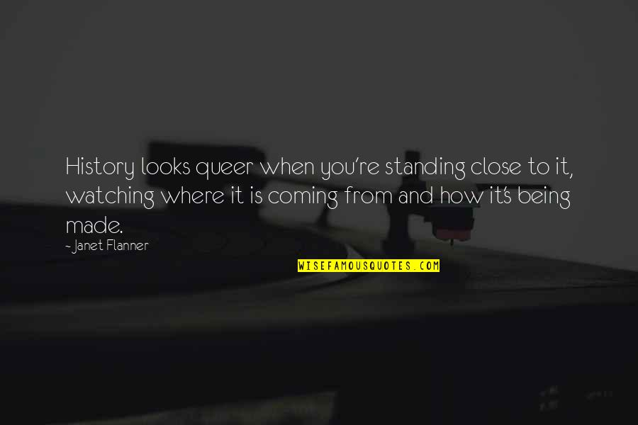 Flanner Quotes By Janet Flanner: History looks queer when you're standing close to