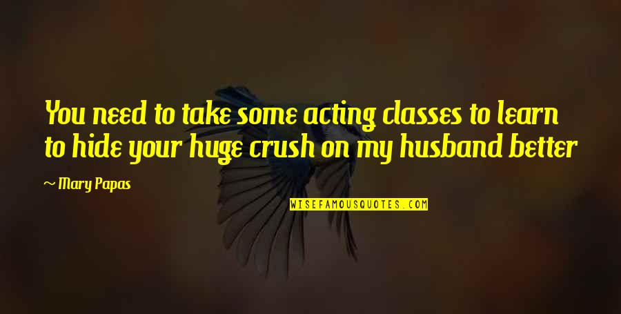 Flash Fiction Quotes By Mary Papas: You need to take some acting classes to