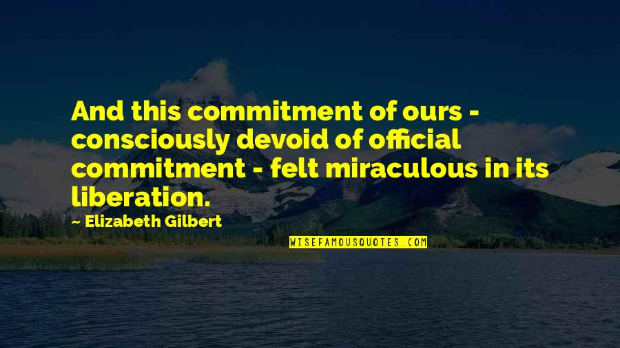 Flashdance Quotes By Elizabeth Gilbert: And this commitment of ours - consciously devoid