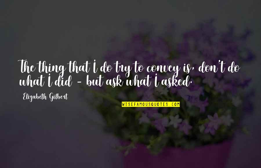 Flashdance Quotes By Elizabeth Gilbert: The thing that I do try to convey