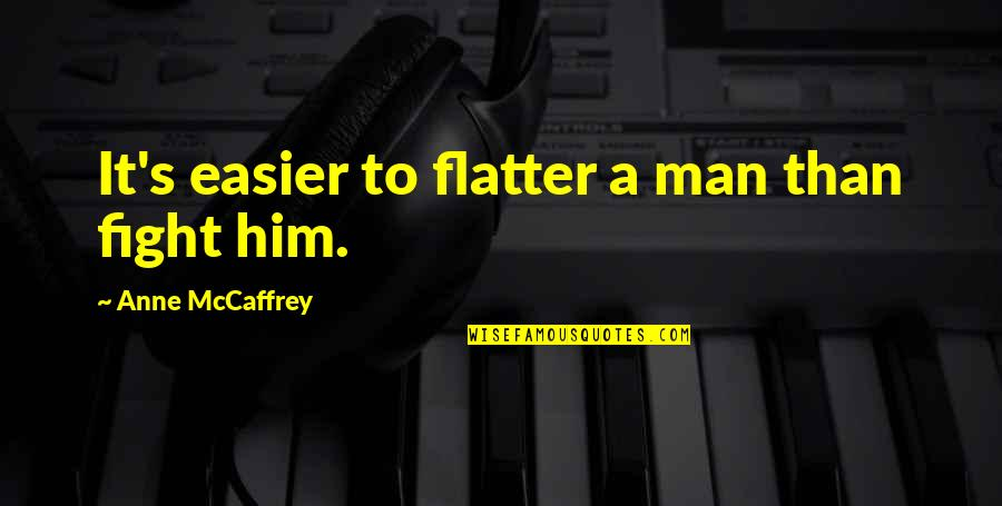 Flatter Quotes By Anne McCaffrey: It's easier to flatter a man than fight