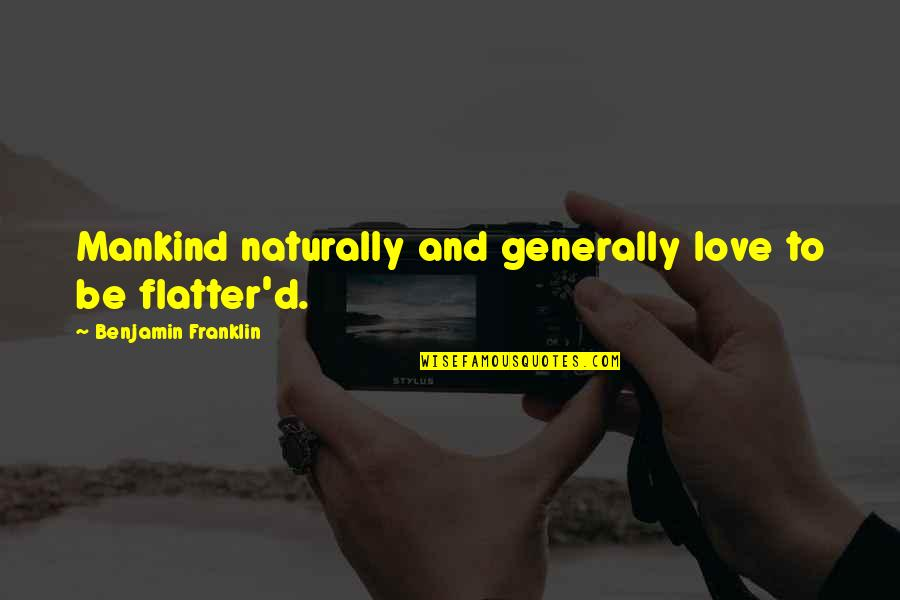 Flatter Quotes By Benjamin Franklin: Mankind naturally and generally love to be flatter'd.