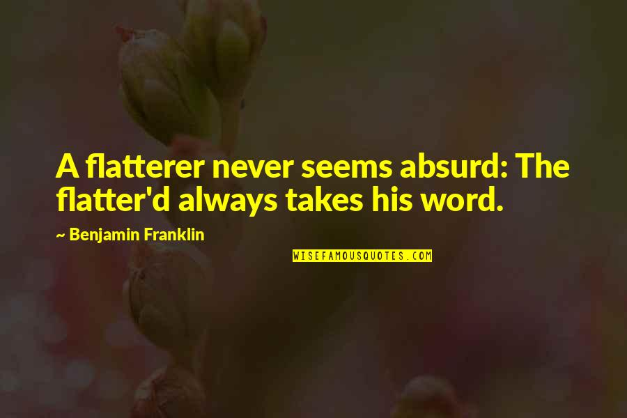 Flatter Quotes By Benjamin Franklin: A flatterer never seems absurd: The flatter'd always