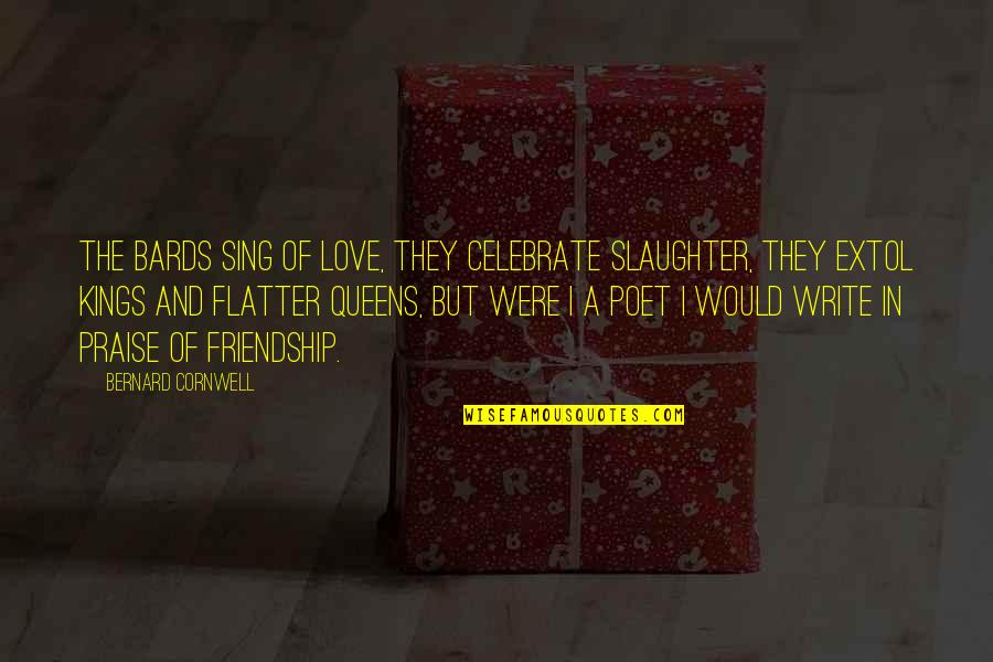 Flatter Quotes By Bernard Cornwell: The bards sing of love, they celebrate slaughter,