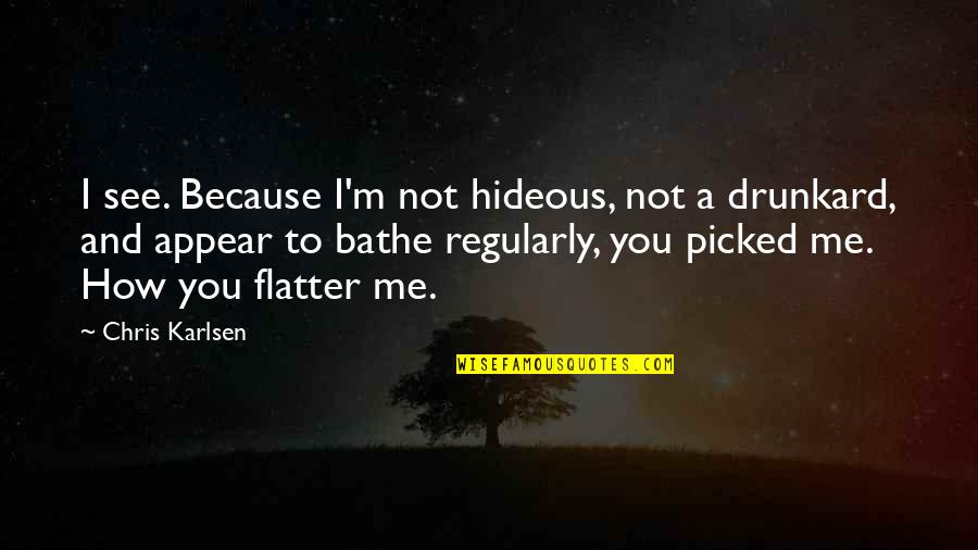 Flatter Quotes By Chris Karlsen: I see. Because I'm not hideous, not a