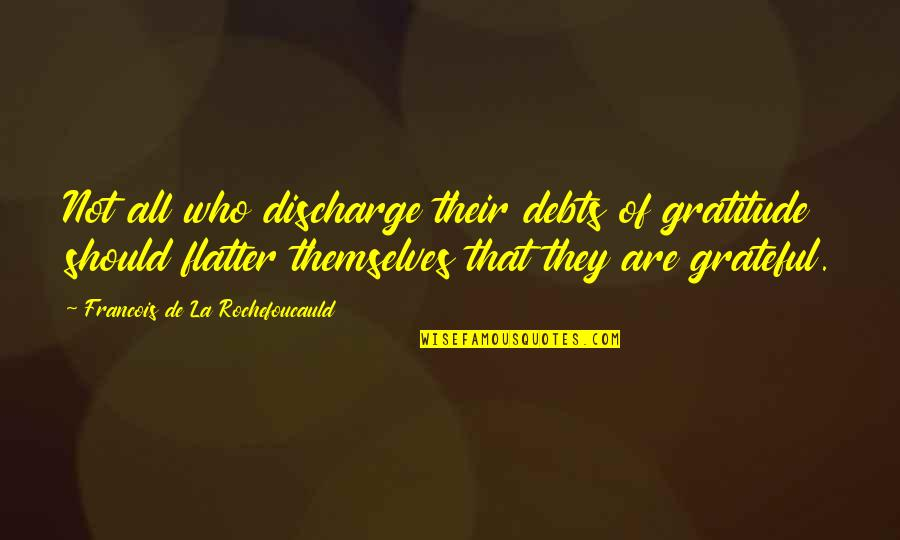 Flatter Quotes By Francois De La Rochefoucauld: Not all who discharge their debts of gratitude