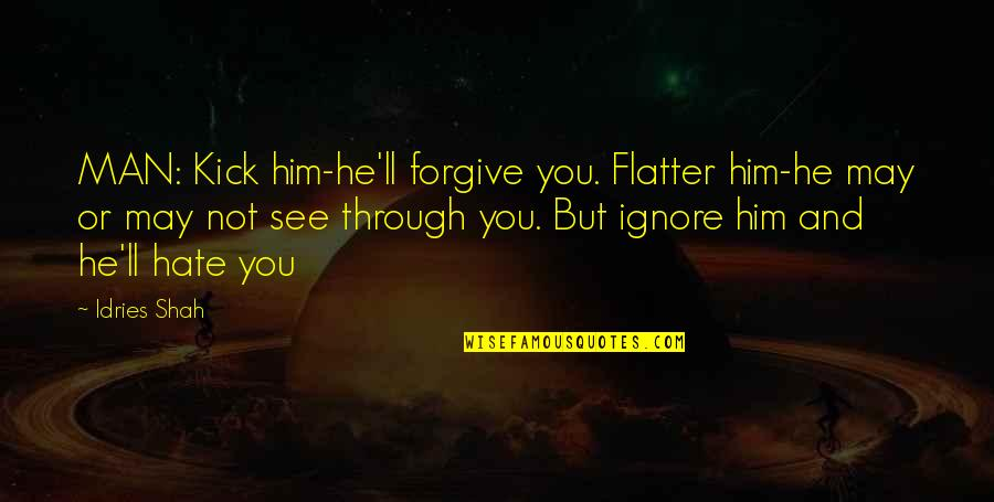 Flatter Quotes By Idries Shah: MAN: Kick him-he'll forgive you. Flatter him-he may