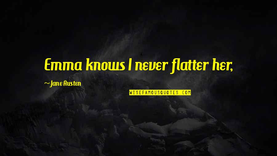 Flatter Quotes By Jane Austen: Emma knows I never flatter her,