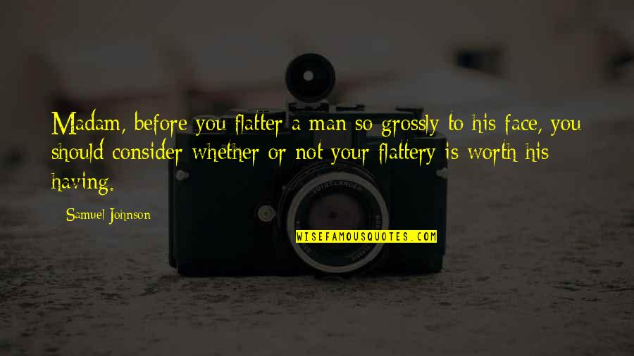 Flatter Quotes By Samuel Johnson: Madam, before you flatter a man so grossly