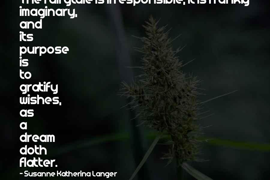 Flatter Quotes By Susanne Katherina Langer: The fairytale is irresponsible; it is frankly imaginary,