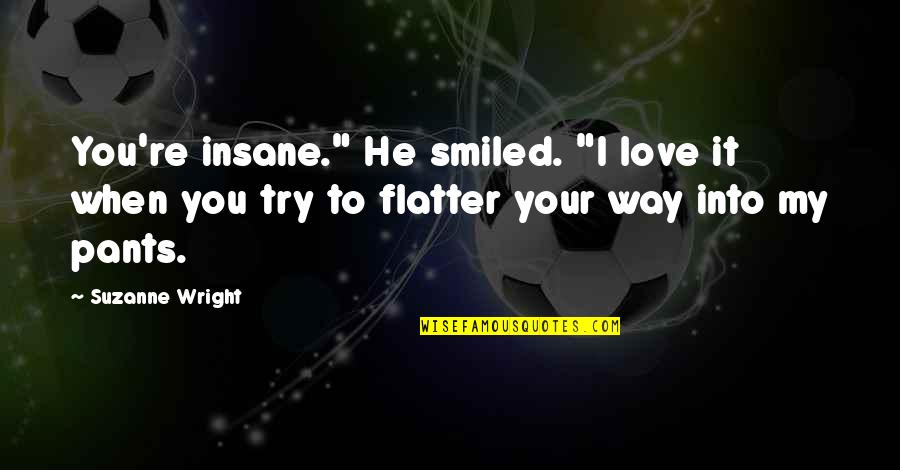 "Flatter Quotes By Suzanne Wright: You're insane."" He smiled. ""I love it when"