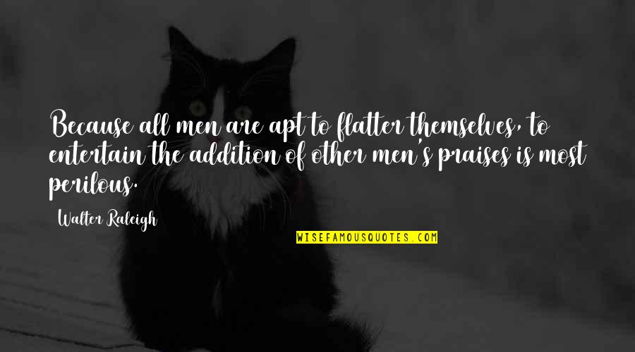 Flatter Quotes By Walter Raleigh: Because all men are apt to flatter themselves,
