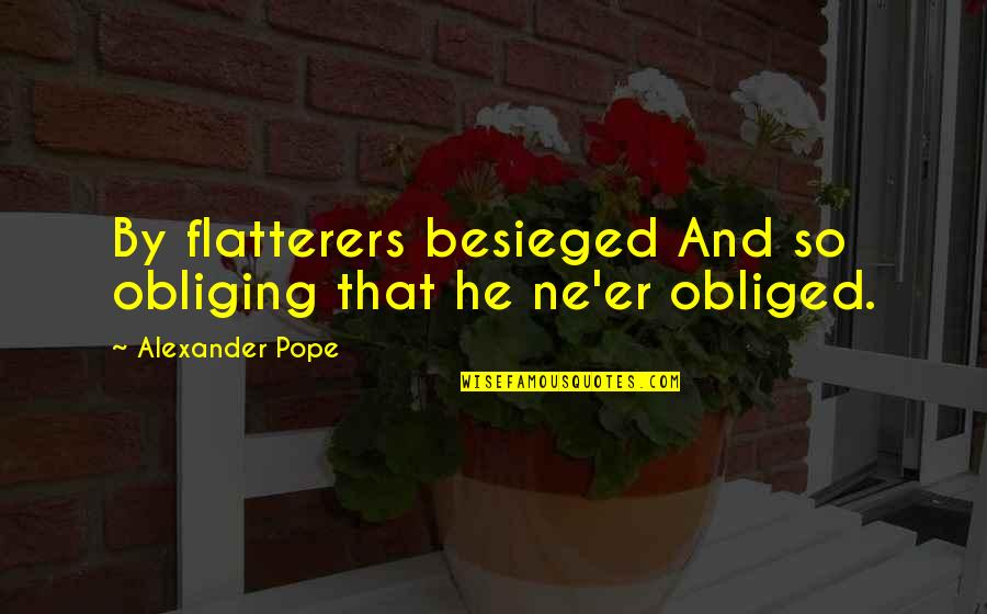 Flatterer Quotes By Alexander Pope: By flatterers besieged And so obliging that he