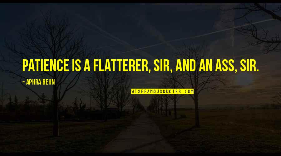 Flatterer Quotes By Aphra Behn: Patience is a flatterer, sir, and an ass,