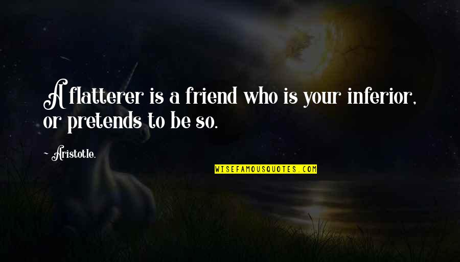 Flatterer Quotes By Aristotle.: A flatterer is a friend who is your
